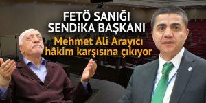 FETÖ sanığı sendika başkanı Mehmet Ali Arayıcı hakim karşısına çıkıyor